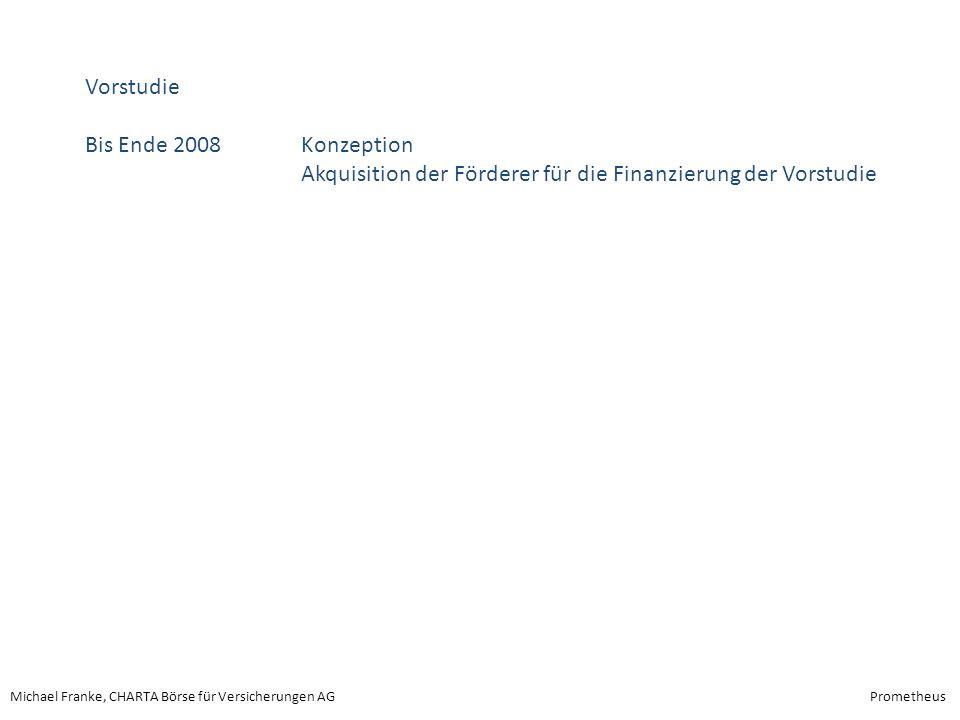 Michael Franke, CHARTA Börse für Versicherungen AGPrometheus Vorstudie Bis Ende 2008 Konzeption Akquisition der Förderer für die Finanzierung der Vors