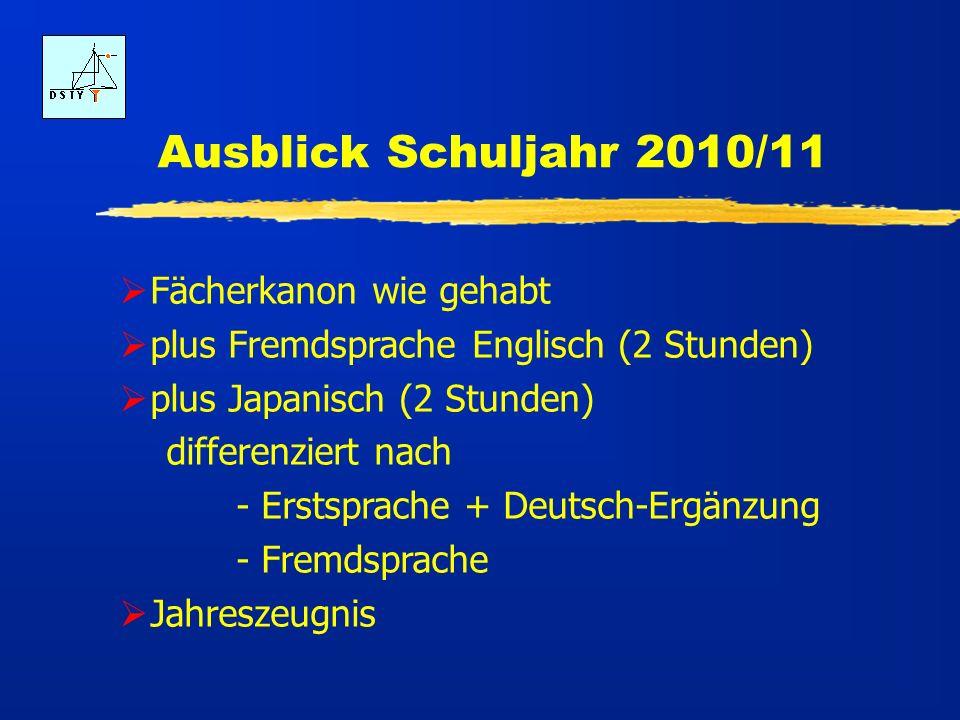 Ausblick Schuljahr 2010/11 Fächerkanon wie gehabt plus Fremdsprache Englisch (2 Stunden) plus Japanisch (2 Stunden) differenziert nach - Erstsprache + Deutsch-Ergänzung - Fremdsprache Jahreszeugnis