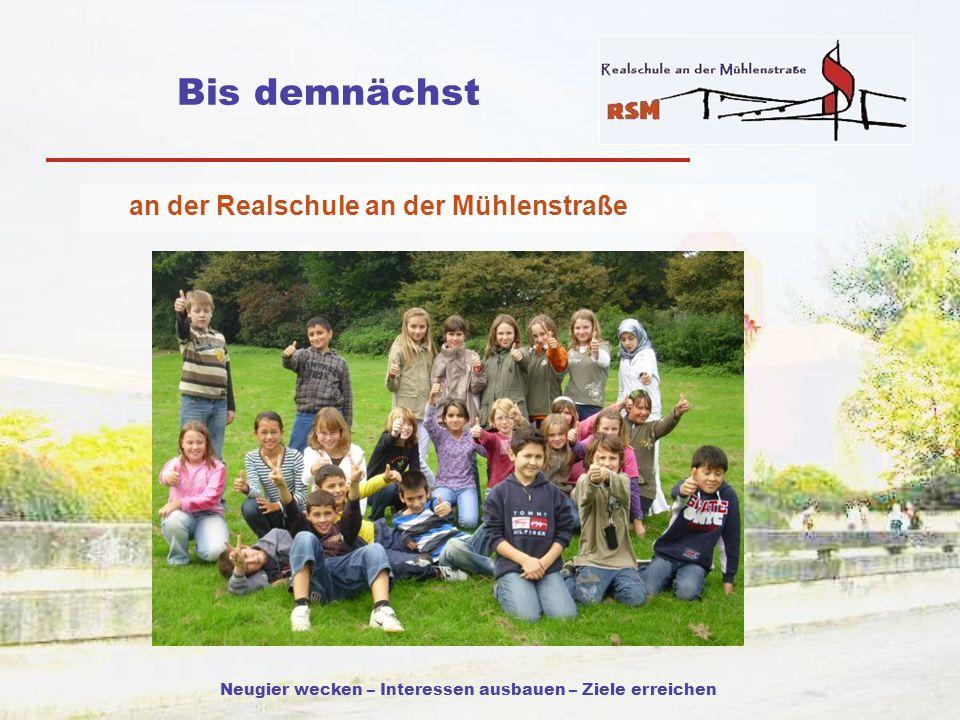 Neugier wecken – Interessen ausbauen – Ziele erreichen Bis demnächst an der Realschule an der Mühlenstraße