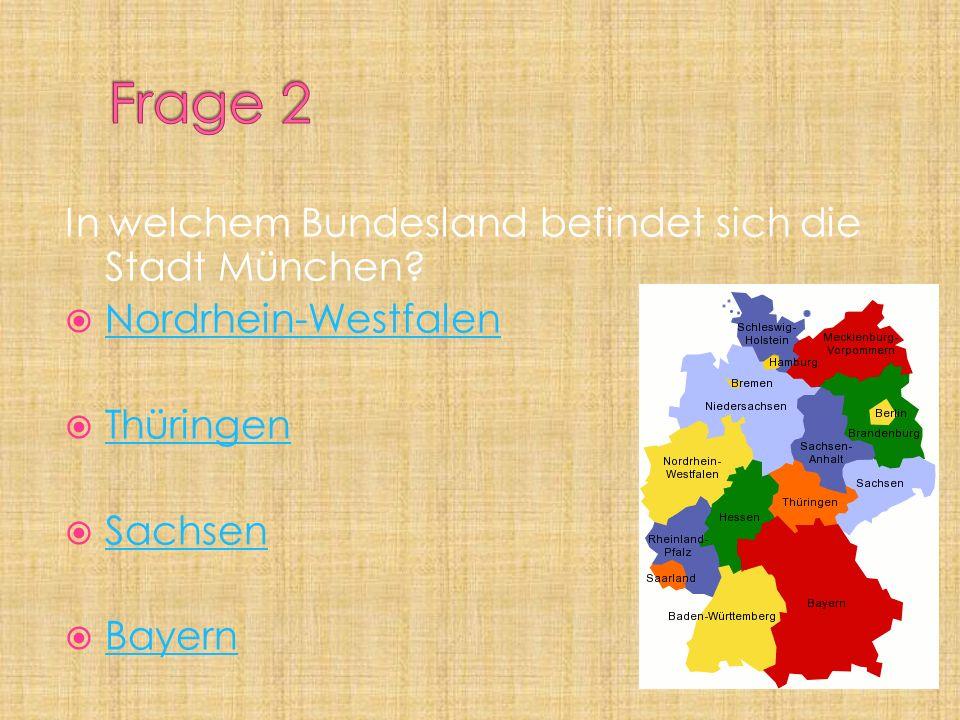 In welchem Bundesland befindet sich die Stadt München? Nordrhein-Westfalen Thüringen Sachsen Bayern