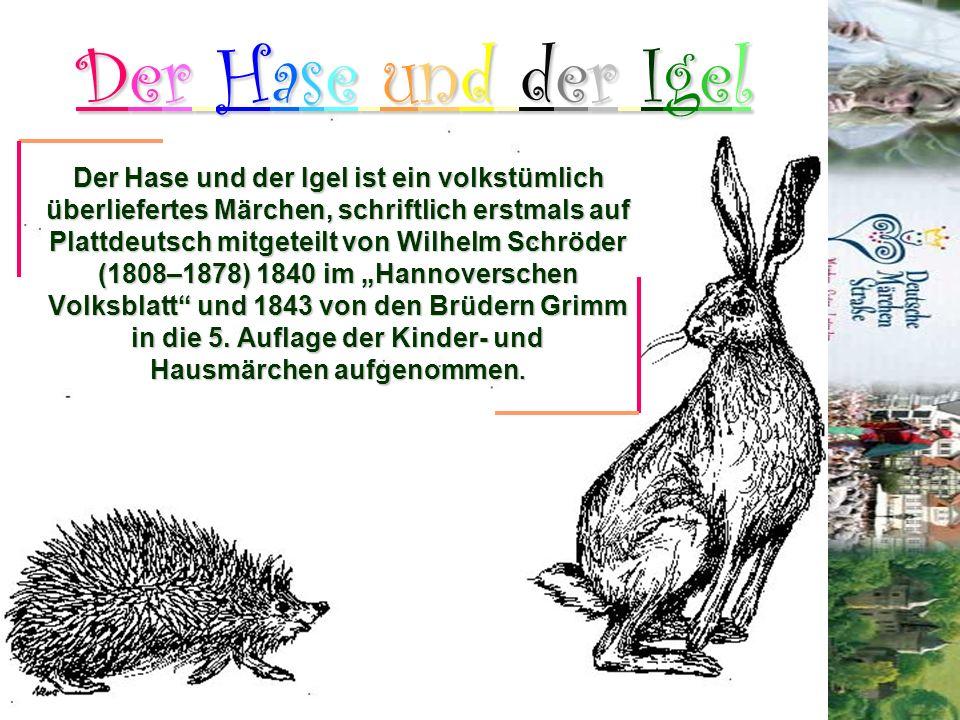 Der Hase und der Igel ist ein volkstümlich überliefertes Märchen, schriftlich erstmals auf Plattdeutsch mitgeteilt von Wilhelm Schröder (1808–1878) 18