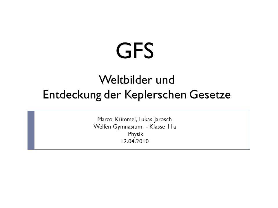 Weltbilder und Entdeckung der Keplerschen Gesetze GFS Marco Kümmel, Lukas Jarosch Welfen Gymnasium - Klasse 11a Physik 12.04.2010