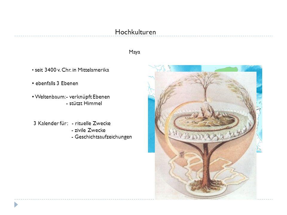 Hochkulturen Maya seit 3400 v. Chr. in Mittelamerika ebenfalls 3 Ebenen Weltenbaum: - verknüpft Ebenen - stützt Himmel 3 Kalender für: - rituelle Zwec