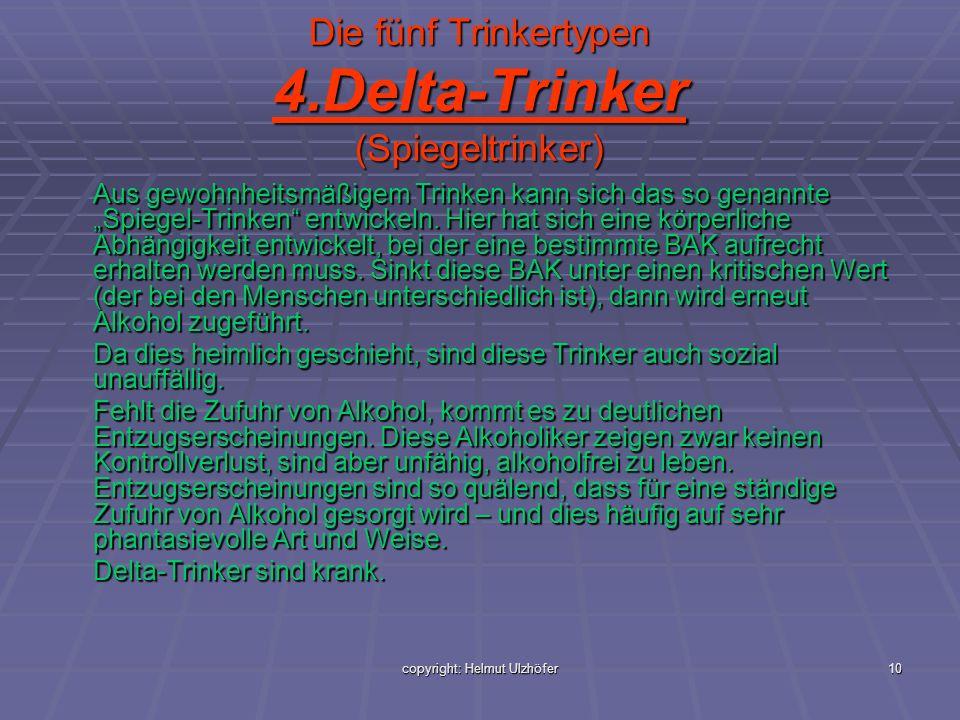 copyright: Helmut Ulzhöfer10 Die fünf Trinkertypen 4.Delta-Trinker (Spiegeltrinker) Aus gewohnheitsmäßigem Trinken kann sich das so genannte Spiegel-T