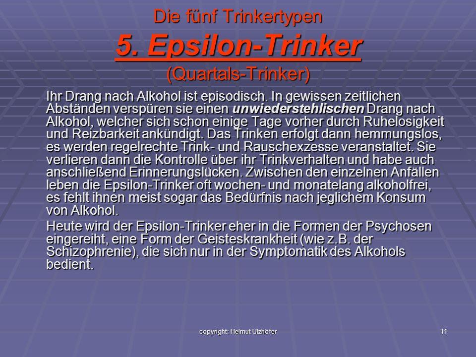 copyright: Helmut Ulzhöfer11 Die fünf Trinkertypen 5. Epsilon-Trinker (Quartals-Trinker) Ihr Drang nach Alkohol ist episodisch. In gewissen zeitlichen