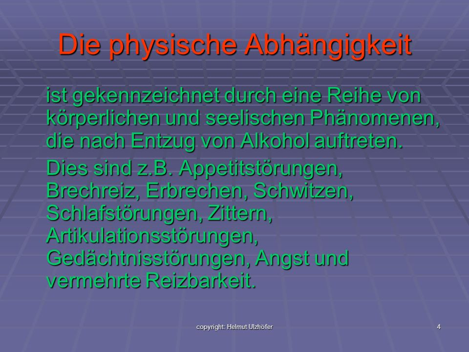 copyright: Helmut Ulzhöfer5 Die Psychische Abhängigkeit ist gekennzeichnet durch das unwiderstehliche Verlangen nach einer weiteren Alkoholeinnahme, um Wohlbefinden zu erzeugen oder Missbehagen zu vermeiden.