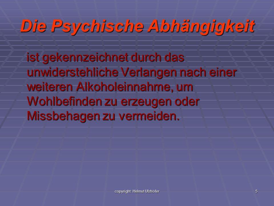 copyright: Helmut Ulzhöfer5 Die Psychische Abhängigkeit ist gekennzeichnet durch das unwiderstehliche Verlangen nach einer weiteren Alkoholeinnahme, u