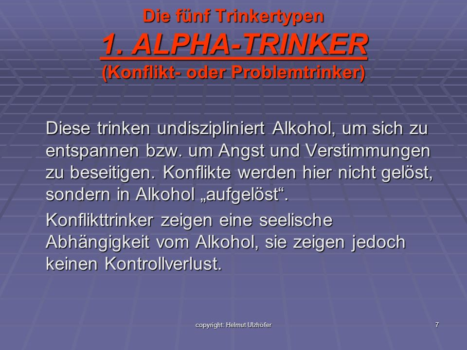 7 Die fünf Trinkertypen 1. ALPHA-TRINKER (Konflikt- oder Problemtrinker) Diese trinken undiszipliniert Alkohol, um sich zu entspannen bzw. um Angst un
