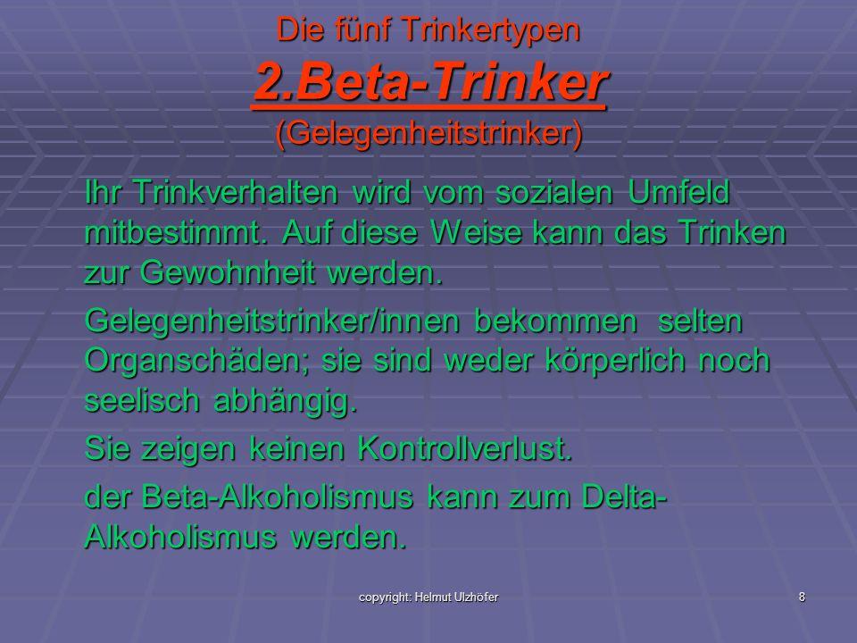 copyright: Helmut Ulzhöfer8 Die fünf Trinkertypen 2.Beta-Trinker (Gelegenheitstrinker) Ihr Trinkverhalten wird vom sozialen Umfeld mitbestimmt. Auf di