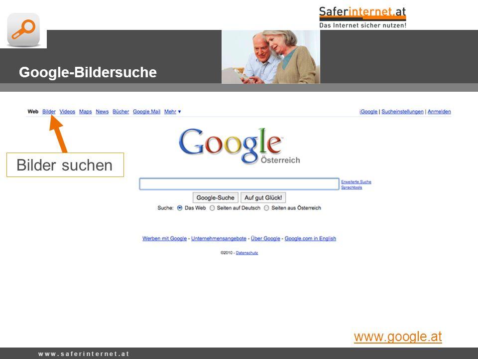 w w w. s a f e r i n t e r n e t. a t Google-Bildersuche Bilder suchen www.google.at