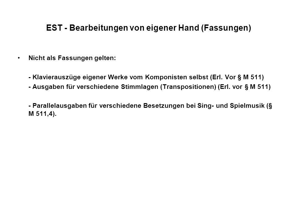 EST - Bearbeitungen von eigener Hand (Fassungen) Nicht als Fassungen gelten: - Klavierauszüge eigener Werke vom Komponisten selbst (Erl. Vor § M 511)