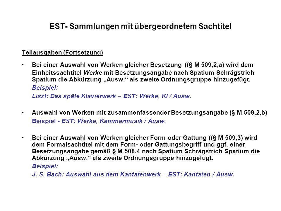 EST- Sammlungen mit übergeordnetem Sachtitel Teilausgaben (Fortsetzung) Bei einer Auswahl von Werken gleicher Besetzung ((§ M 509,2,a) wird dem Einhei