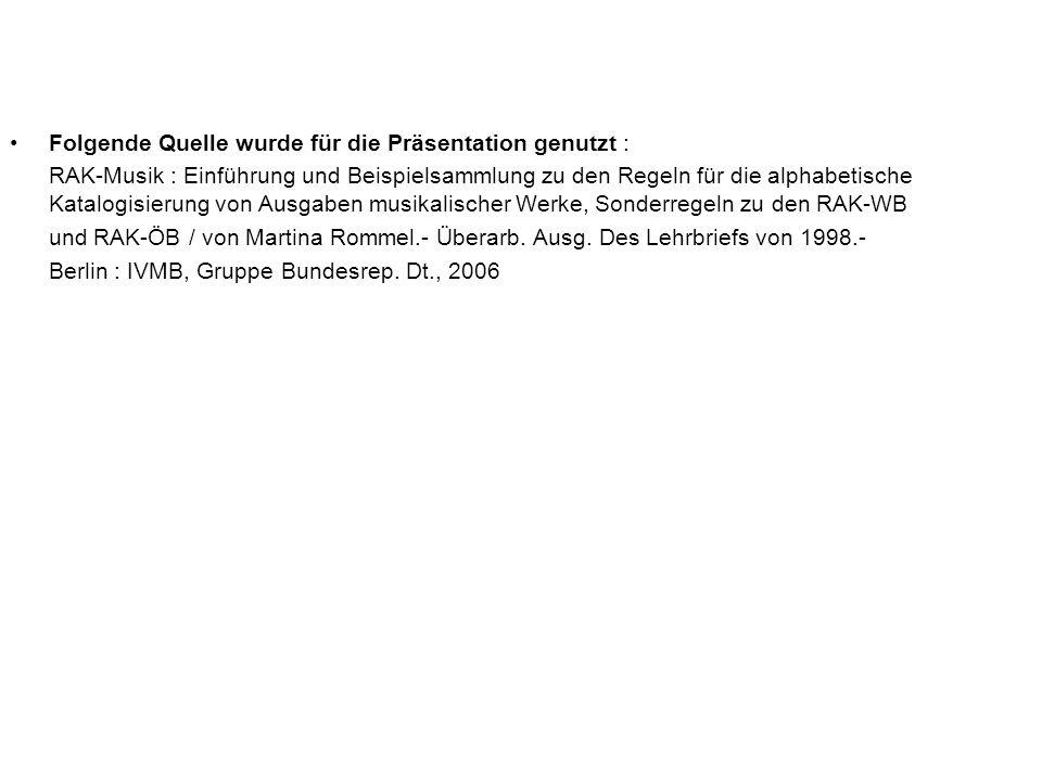 Folgende Quelle wurde für die Präsentation genutzt : RAK-Musik : Einführung und Beispielsammlung zu den Regeln für die alphabetische Katalogisierung v