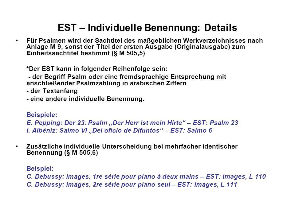 EST - Formalsachtitel: Form- und Gattungsbegriff Formalsachtitel wird gebildet für Einzelwerke und für Gesamt- und Teilausgaben der Werke eines Komponisten Formalsachtitel gemäß § M 507,1,a: - der Sachtitel eines Werkes besteht aus musikalischen Form- oder Gattungsbegriffen und sonstigen formalen musikspezifischen Angaben wie Besetzung, Tonart, Werkzählung u.a.m Beispiel: Beethoven: Sonate op.