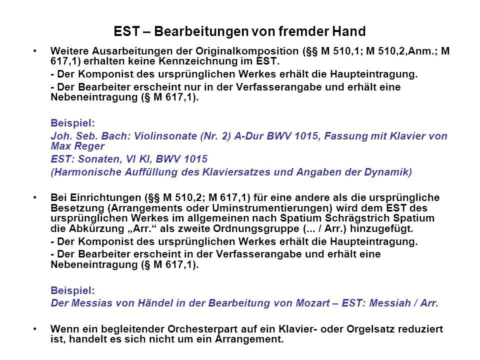 EST – Bearbeitungen von fremder Hand Wesentliche inhaltliche und/oder formale Umgestaltung des ursprünglichen Werkes mit eigenem Einheitssachtitel (§§ M 510,3; M 617,1) - Der Bearbeiter erhält als Komponist die Haupteintragung, die Bearbeitung einen eigenen Einheitssachtitel (§ M 510,3).