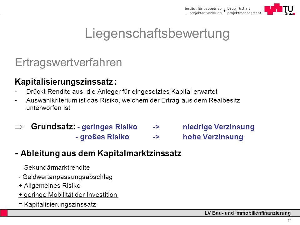 Professor Horst Cerjak, 19.12.2005 11 LV Bau- und Immobilienfinanzierung Ertragswertverfahren Kapitalisierungszinssatz : -Drückt Rendite aus, die Anle
