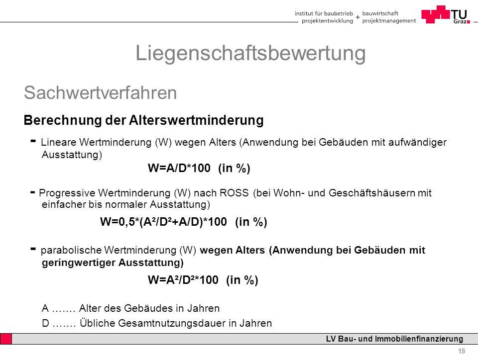 Professor Horst Cerjak, 19.12.2005 18 LV Bau- und Immobilienfinanzierung Liegenschaftsbewertung Sachwertverfahren Berechnung der Alterswertminderung - Lineare Wertminderung (W) wegen Alters (Anwendung bei Gebäuden mit aufwändiger Ausstattung) W=A/D*100 (in %) - Progressive Wertminderung (W) nach ROSS (bei Wohn- und Geschäftshäusern mit einfacher bis normaler Ausstattung) W=0,5*(A²/D²+A/D)*100 (in %) - parabolische Wertminderung (W) wegen Alters (Anwendung bei Gebäuden mit geringwertiger Ausstattung) W=A²/D²*100 (in %) A …….