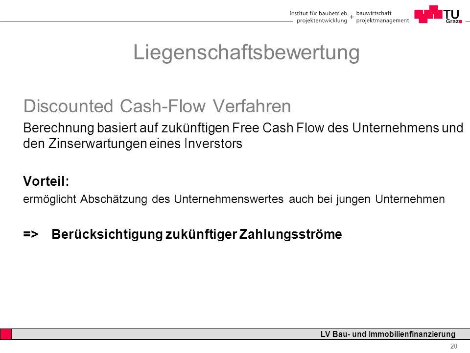 Professor Horst Cerjak, 19.12.2005 20 LV Bau- und Immobilienfinanzierung Liegenschaftsbewertung Discounted Cash-Flow Verfahren Berechnung basiert auf