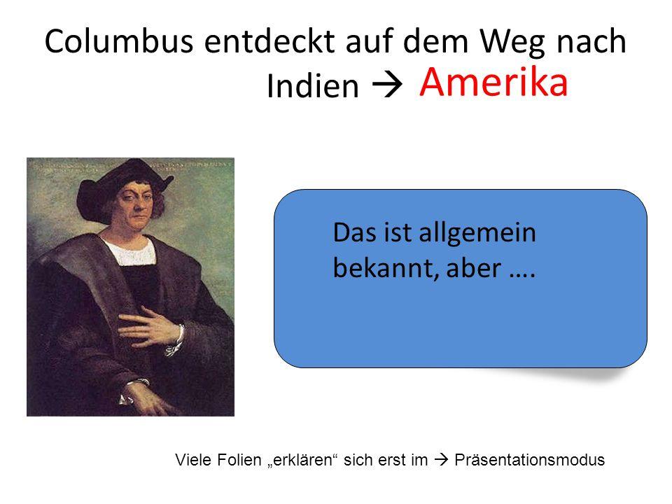 Columbus entdeckt auf dem Weg nach Indien Amerika Das ist allgemein bekannt, aber …. Viele Folien erklären sich erst im Präsentationsmodus