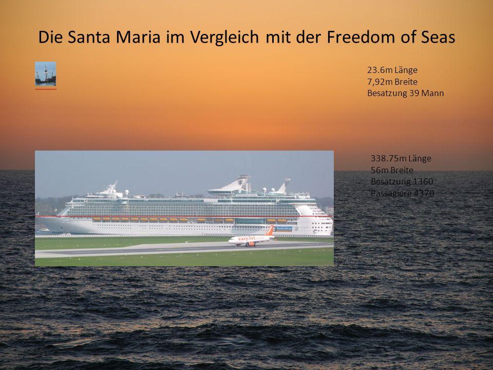 Die Santa Maria im Vergleich mit der Freedom of Seas 23.6m Länge 7,92m Breite Besatzung 39 Mann 338.75m Länge 56m Breite Besatzung 1360 Passagiere 437