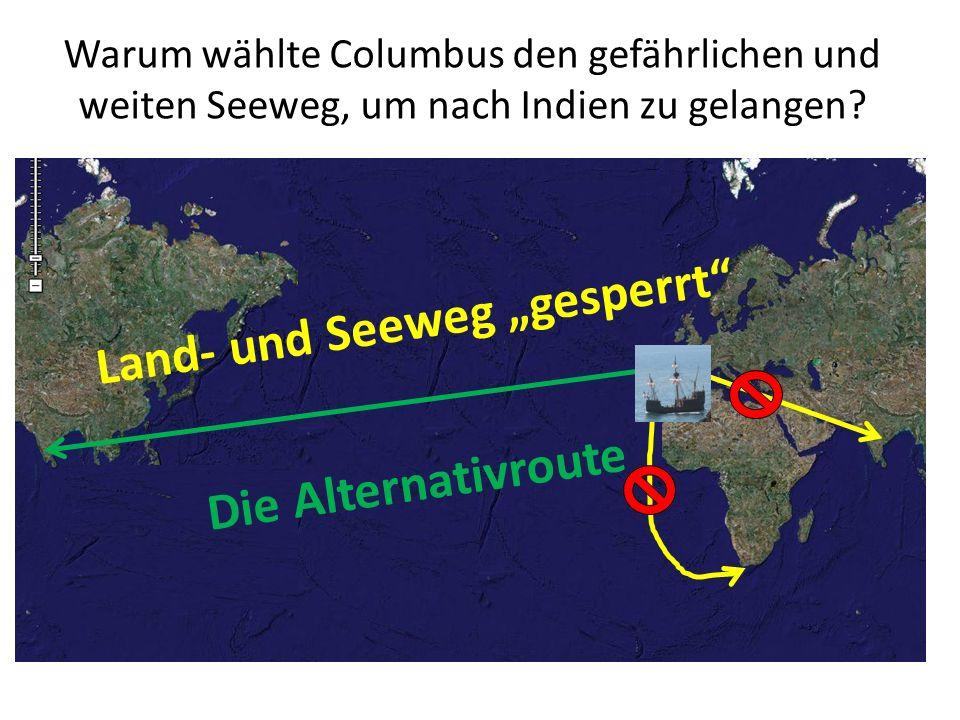 Land- und Seeweg gesperrt Warum wählte Columbus den gefährlichen und weiten Seeweg, um nach Indien zu gelangen? Die Alternativroute
