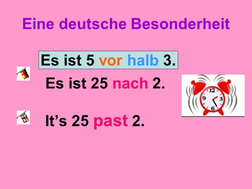 Eine deutsche Besonderheit Es ist 25 nach 2. Its 25 past 2. Es ist 5 vor halb 3.