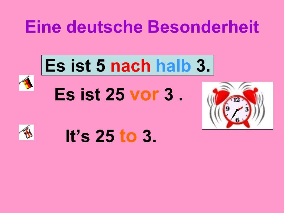 Eine deutsche Besonderheit Es ist 25 vor 3. Its 25 to 3. Es ist 5 nach halb 3.