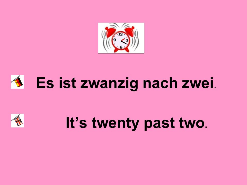 Es ist zwanzig nach zwei. Its twenty past two.