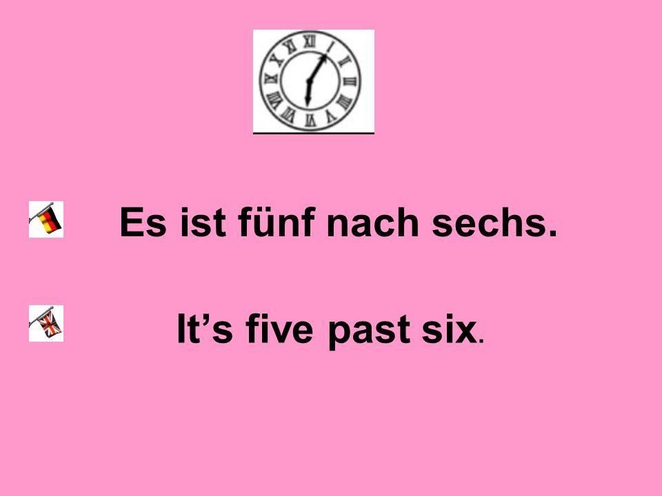 Es ist fünf nach sechs. Its five past six.