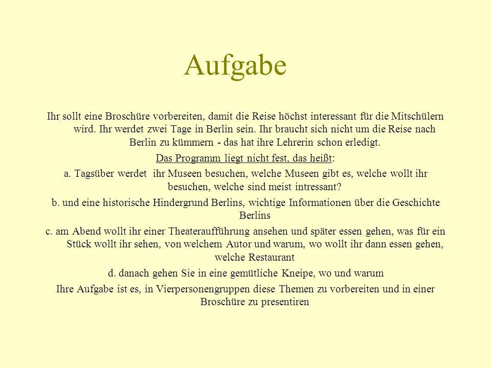 Aufgabe Ihr sollt eine Broschüre vorbereiten, damit die Reise höchst interessant für die Mitschülern wird. Ihr werdet zwei Tage in Berlin sein. Ihr br