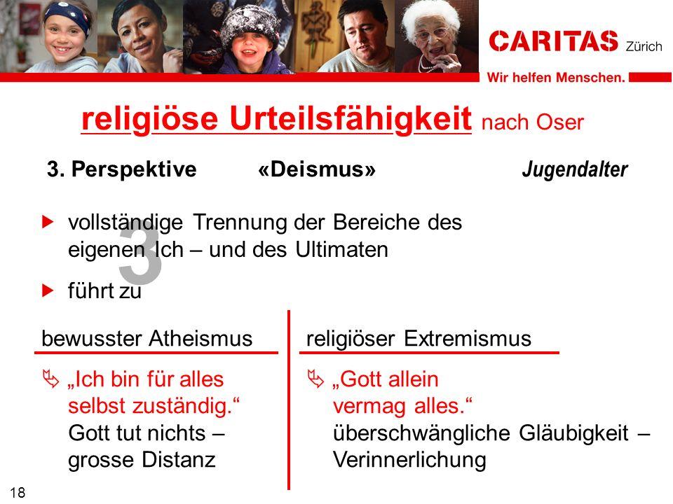 3 18 vollständige Trennung der Bereiche des eigenen Ich – und des Ultimaten 3. Perspektive«Deismus» Jugendalter religiöse Urteilsfähigkeit nach Oser b
