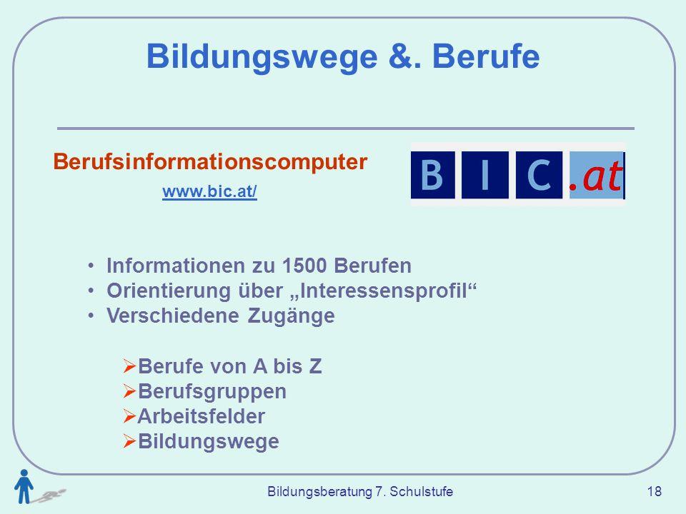 Bildungsberatung 7. Schulstufe 18 Bildungswege &. Berufe Berufsinformationscomputer www.bic.at/ Informationen zu 1500 Berufen Orientierung über Intere