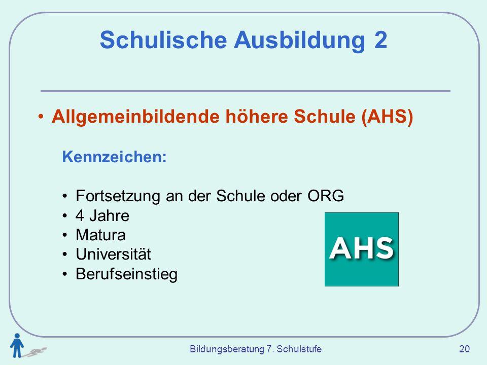 Bildungsberatung 7. Schulstufe 20 Schulische Ausbildung 2 Allgemeinbildende höhere Schule (AHS) Kennzeichen: Fortsetzung an der Schule oder ORG 4 Jahr