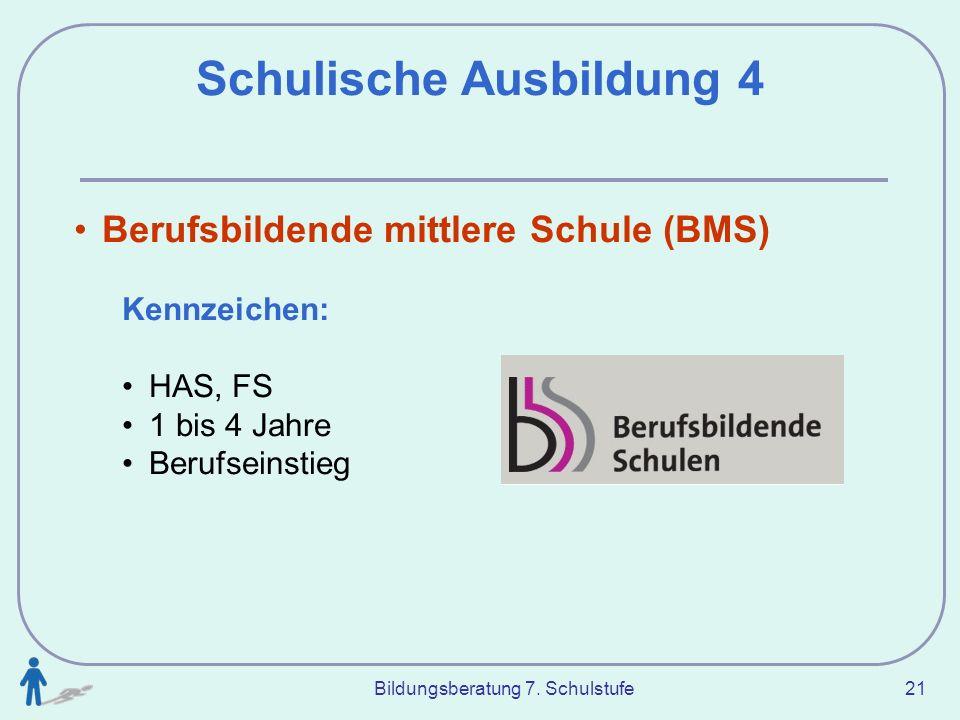 Bildungsberatung 7. Schulstufe 21 Schulische Ausbildung 4 Berufsbildende mittlere Schule (BMS) Kennzeichen: HAS, FS 1 bis 4 Jahre Berufseinstieg