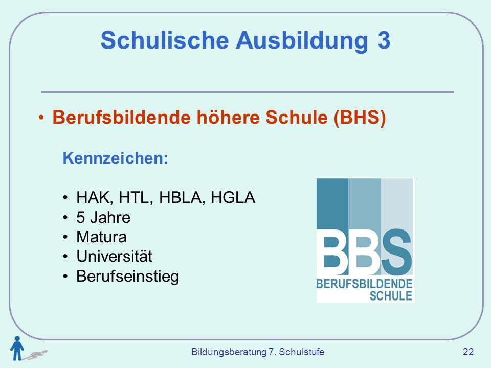 Bildungsberatung 7. Schulstufe 22 Schulische Ausbildung 3 Berufsbildende höhere Schule (BHS) Kennzeichen: HAK, HTL, HBLA, HGLA 5 Jahre Matura Universi