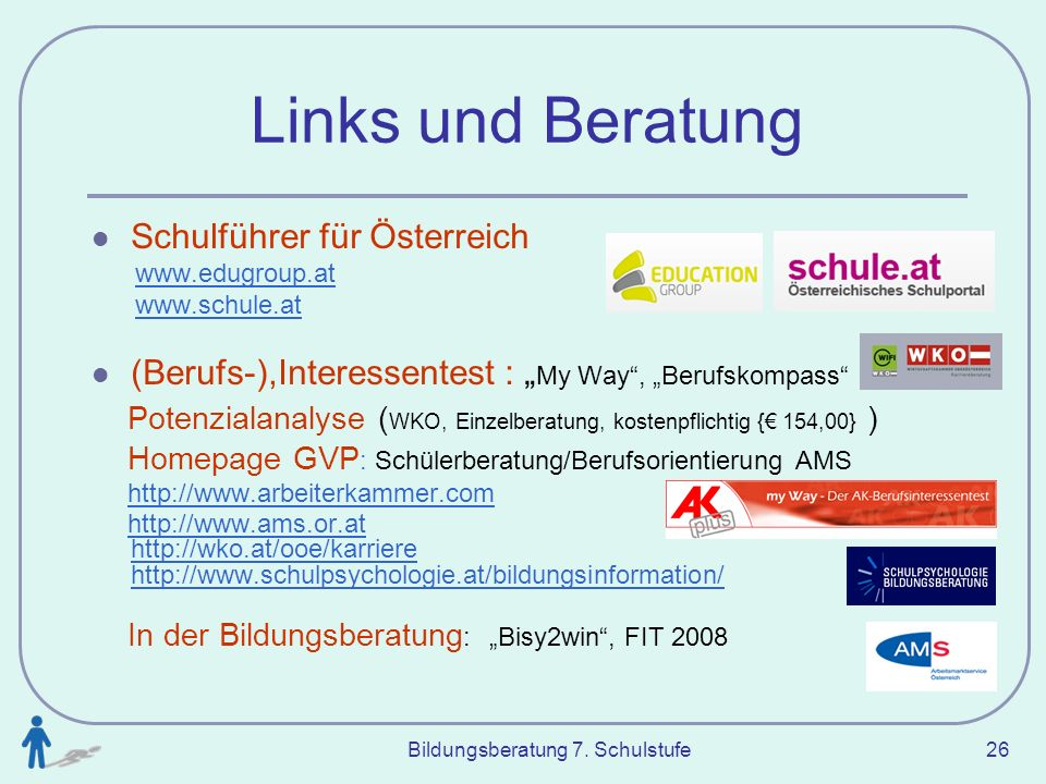 Bildungsberatung 7. Schulstufe 26 Links und Beratung Schulführer für Österreich www.edugroup.at www.schule.at (Berufs-),Interessentest : My Way, Beruf