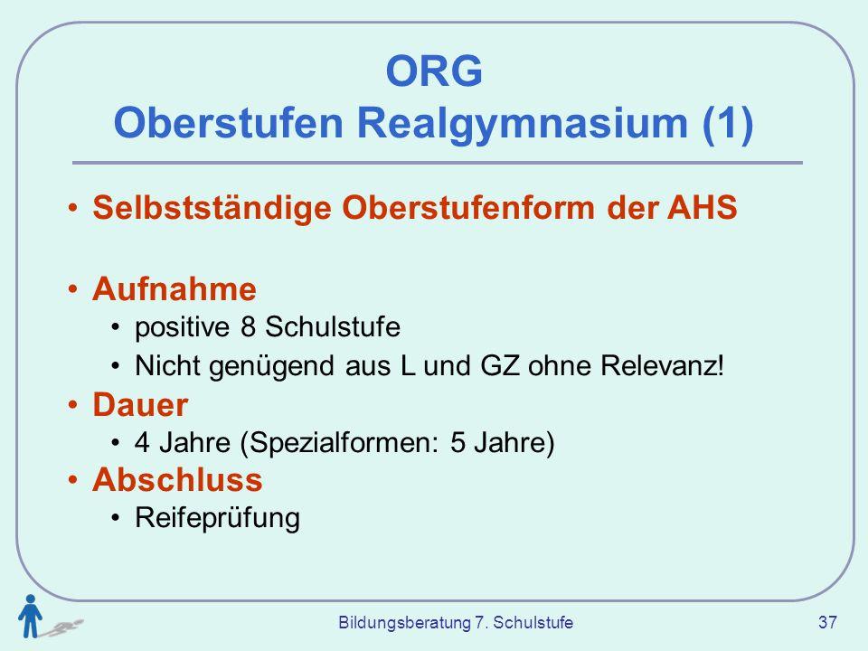 Bildungsberatung 7. Schulstufe 37 ORG Oberstufen Realgymnasium (1) Selbstständige Oberstufenform der AHS Aufnahme positive 8 Schulstufe Nicht genügend