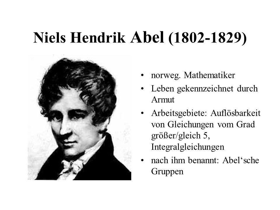 Niels Hendrik Abel (1802-1829) norweg. Mathematiker Leben gekennzeichnet durch Armut Arbeitsgebiete: Auflösbarkeit von Gleichungen vom Grad größer/gle