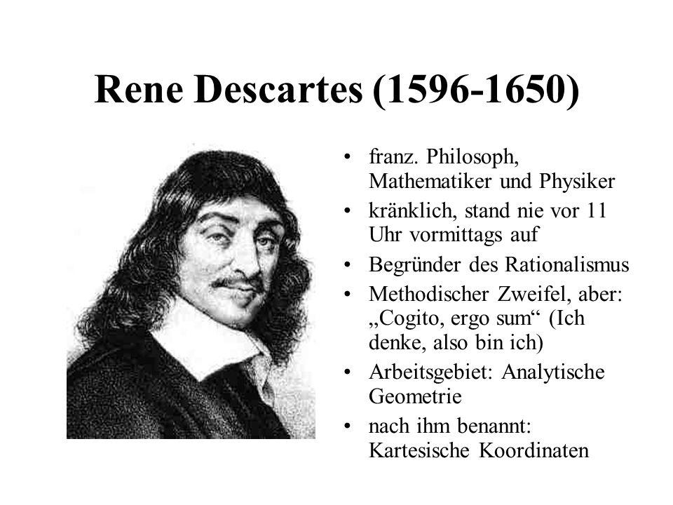 Rene Descartes (1596-1650) franz. Philosoph, Mathematiker und Physiker kränklich, stand nie vor 11 Uhr vormittags auf Begründer des Rationalismus Meth