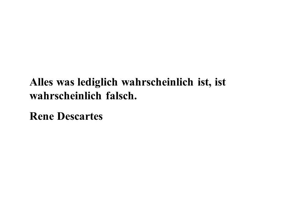 Alles was lediglich wahrscheinlich ist, ist wahrscheinlich falsch. Rene Descartes