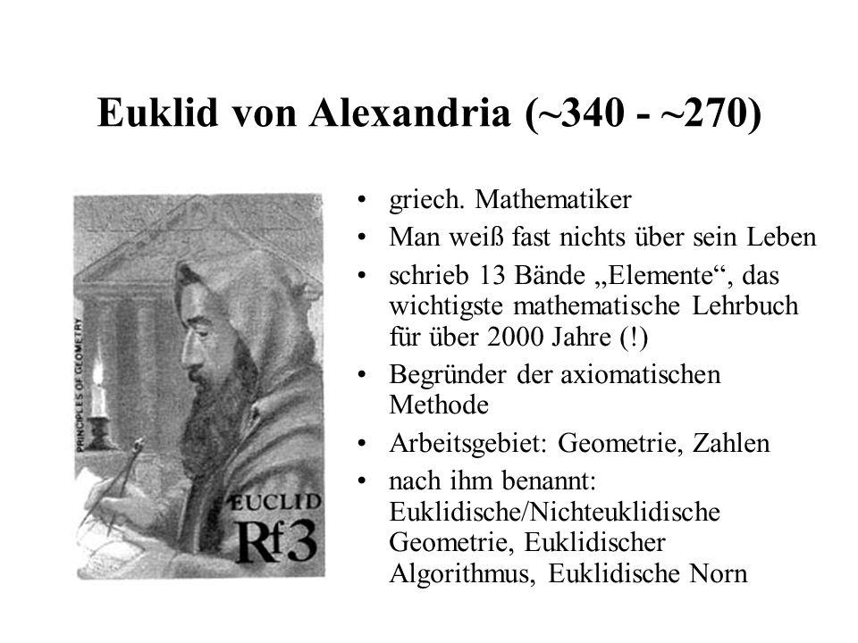 Euklid von Alexandria (~340 - ~270) griech. Mathematiker Man weiß fast nichts über sein Leben schrieb 13 Bände Elemente, das wichtigste mathematische