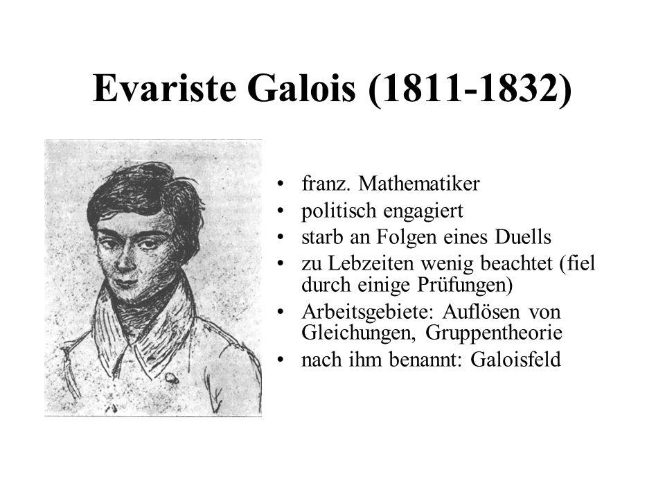 Evariste Galois (1811-1832) franz. Mathematiker politisch engagiert starb an Folgen eines Duells zu Lebzeiten wenig beachtet (fiel durch einige Prüfun