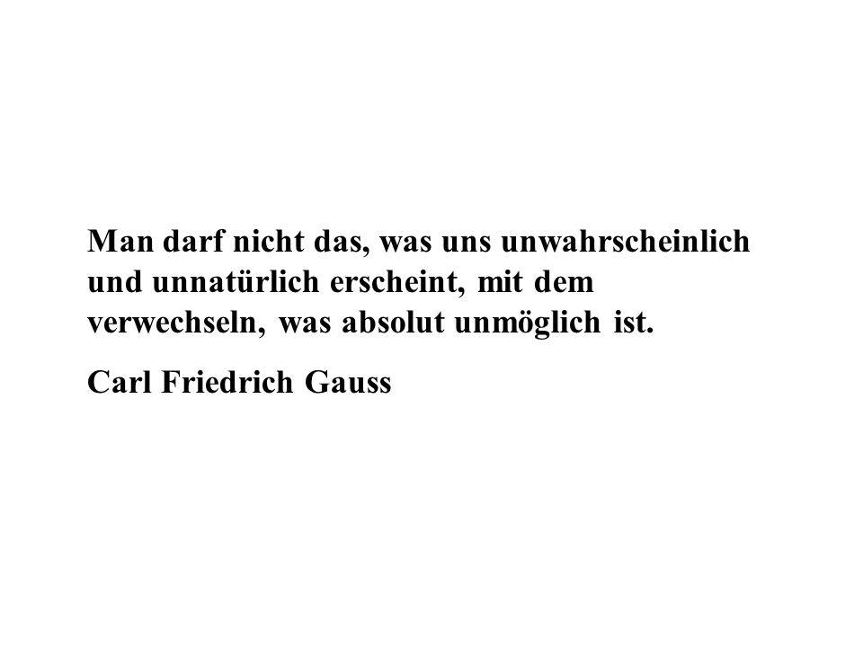 Man darf nicht das, was uns unwahrscheinlich und unnatürlich erscheint, mit dem verwechseln, was absolut unmöglich ist. Carl Friedrich Gauss