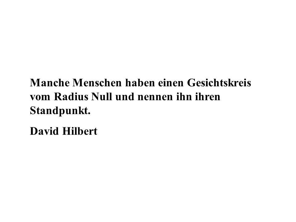 Manche Menschen haben einen Gesichtskreis vom Radius Null und nennen ihn ihren Standpunkt. David Hilbert