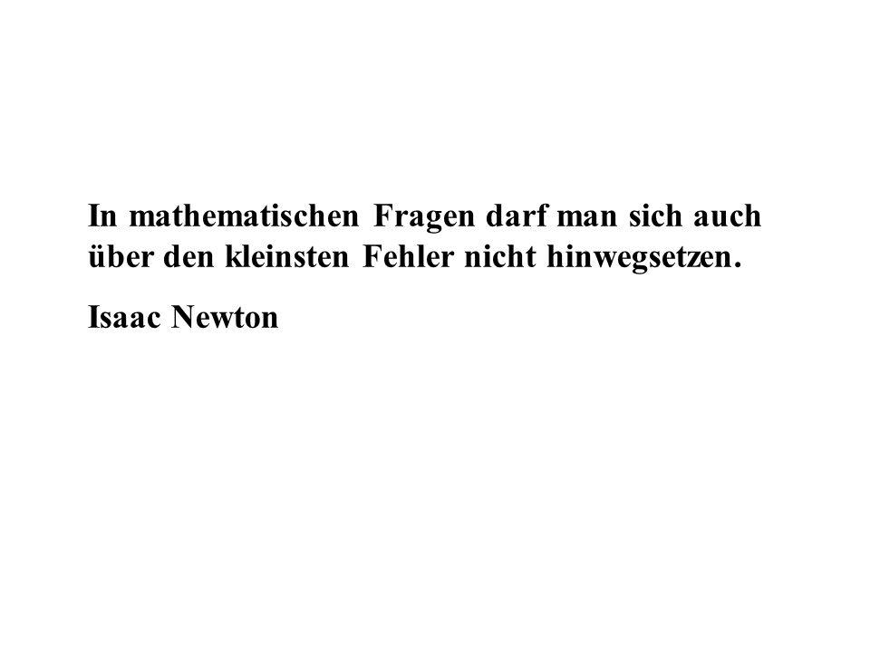 In mathematischen Fragen darf man sich auch über den kleinsten Fehler nicht hinwegsetzen. Isaac Newton