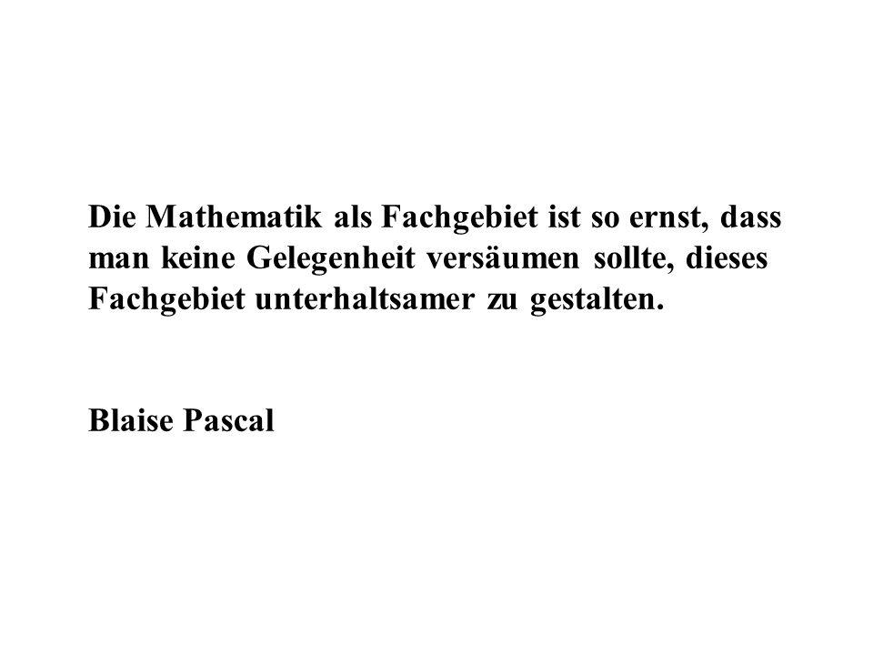 Die Mathematik als Fachgebiet ist so ernst, dass man keine Gelegenheit versäumen sollte, dieses Fachgebiet unterhaltsamer zu gestalten. Blaise Pascal