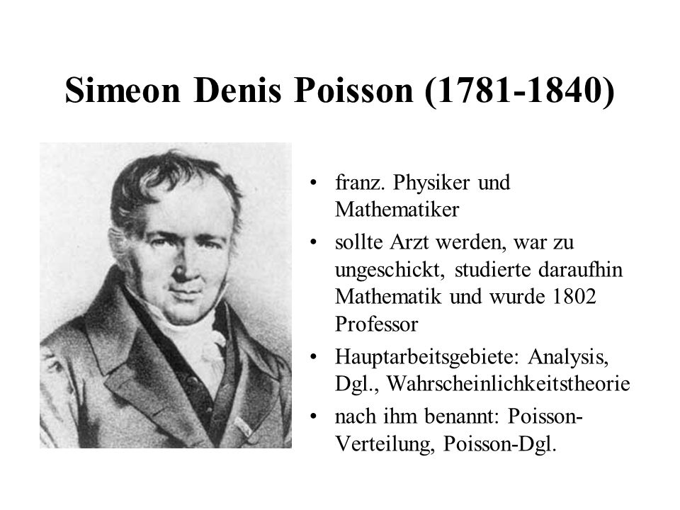 Simeon Denis Poisson (1781-1840) franz. Physiker und Mathematiker sollte Arzt werden, war zu ungeschickt, studierte daraufhin Mathematik und wurde 180