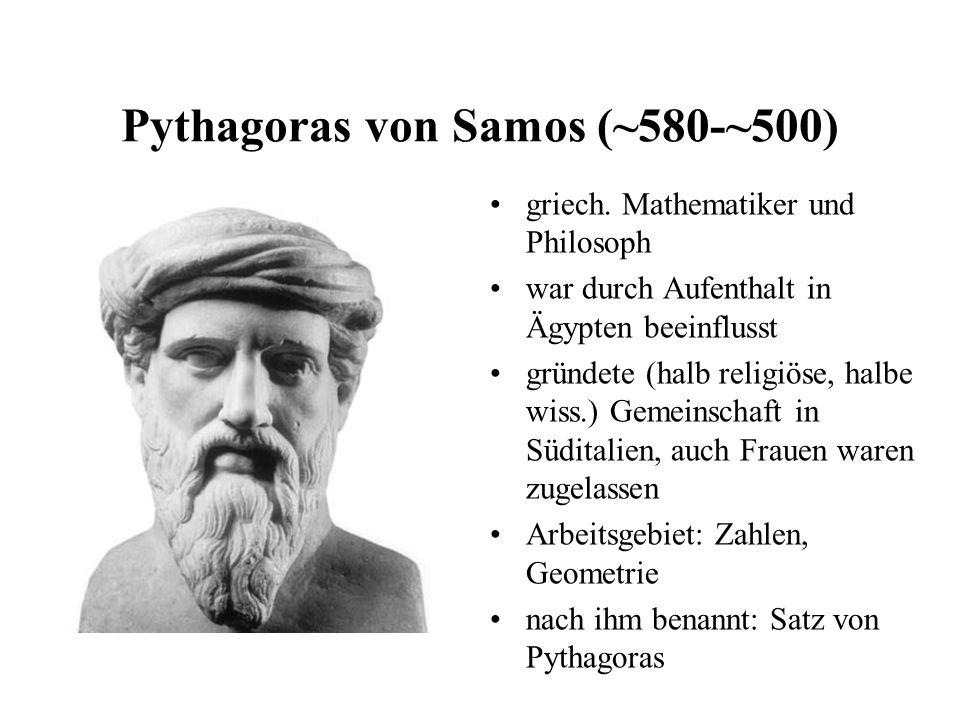 Pythagoras von Samos (~580-~500) griech. Mathematiker und Philosoph war durch Aufenthalt in Ägypten beeinflusst gründete (halb religiöse, halbe wiss.)