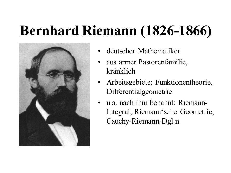 Bernhard Riemann (1826-1866) deutscher Mathematiker aus armer Pastorenfamilie, kränklich Arbeitsgebiete: Funktionentheorie, Differentialgeometrie u.a.