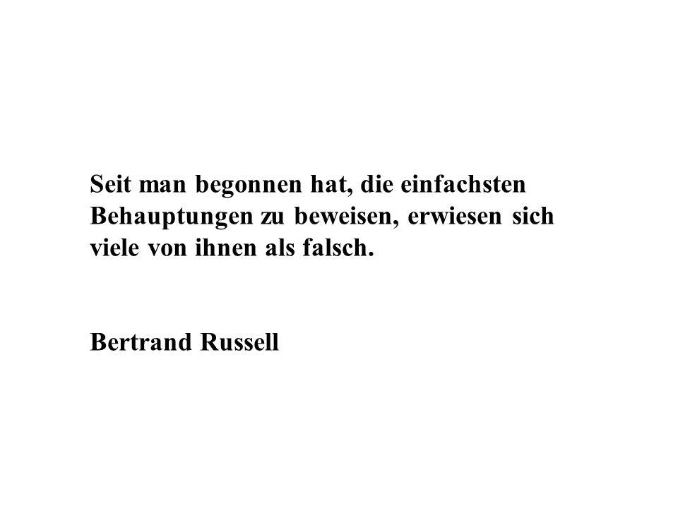 Seit man begonnen hat, die einfachsten Behauptungen zu beweisen, erwiesen sich viele von ihnen als falsch. Bertrand Russell